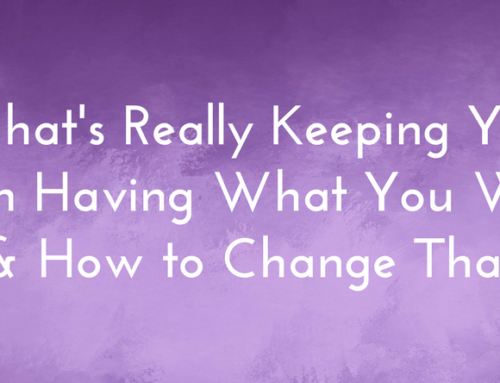 What's Really Keeping You From Having What You Want And How To Change That